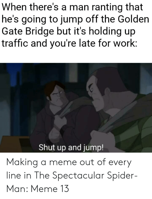 Meme, Shut Up, and Spider: When there's a man ranting that  he's going to jump off the Golden  Gate Bridge but it's holding up  traffic and you're late for work:  Shut up and jump! Making a meme out of every line in The Spectacular Spider-Man: Meme 13