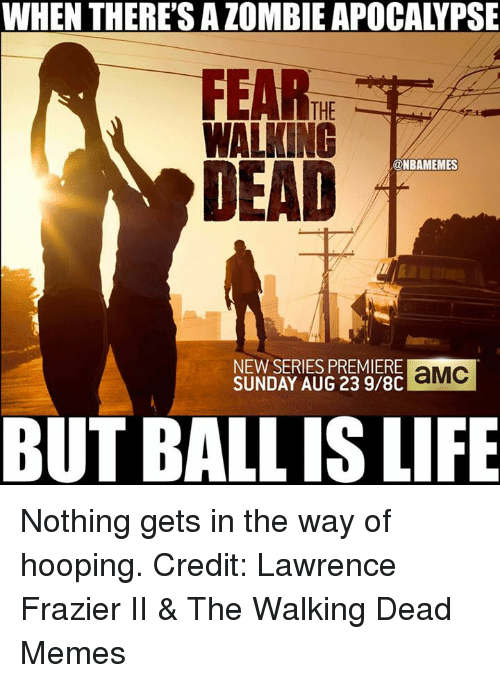 frazier: WHEN THERE'S ALOMBIE APOCALYPSE  THE  WALKING  DEAD  @NBAMEMES  NEW SERIES PREMIERE  aMC  SUNDAY AUG 23 9/8C  BUT BALLIS LIFE Nothing gets in the way of hooping.  Credit: Lawrence Frazier II & The Walking Dead Memes