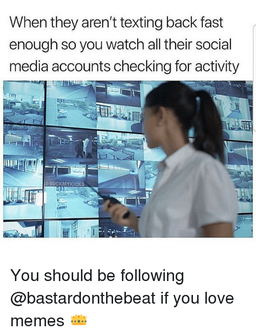 Love Memes: When they aren't texting back fast  enough so you watch all their social  media accounts checking for activity  SUCKMYKICKS You should be following @bastardonthebeat if you love memes 👑