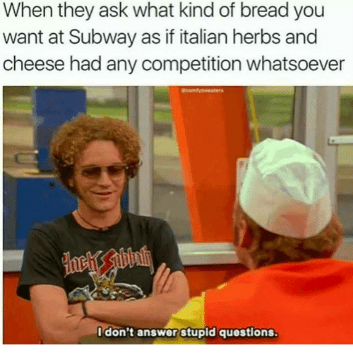 Memes, Subway, and 🤖: When they ask what kind of bread you  want at Subway as if italian herbs and  cheese had any competition whatsoever  Idon't answer stupid questions