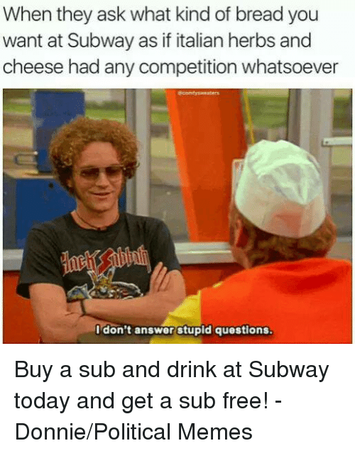 Drinking, Memes, and Subway: When they ask what kind of breadyou  want at Subway as if italian herbs and  cheese had any competition whatsoever  I don't answer stupid questions Buy a sub and drink at Subway today and get a sub free! - Donnie/Political Memes