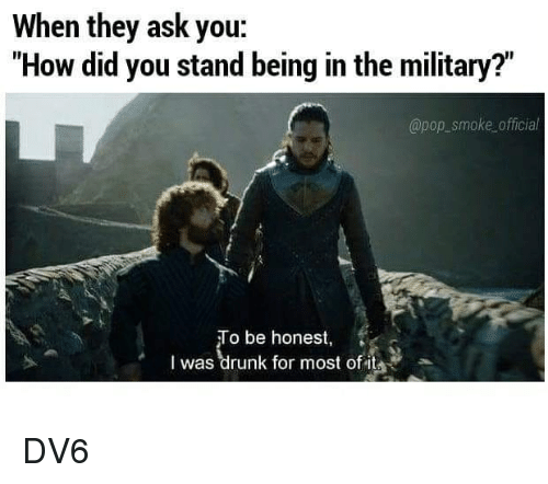 "Drunk, Memes, and Pop: When they ask you:  ""How did you stand being in the military?""  @pop_smoke official  o be honest,  I was drunk for most of it DV6"