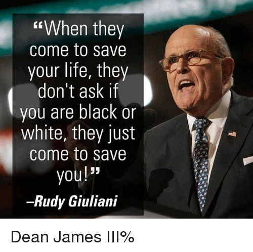 """Giuliani: When they  come to save  your life, they  don't ask if  you are black or  white, they just  come to save  you!""""  Rudy Giuliani Dean James III%"""