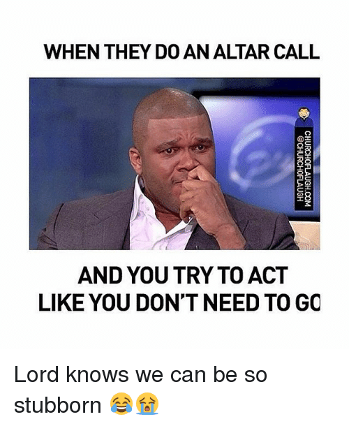 Memes, Lord Knows, and 🤖: WHEN THEY DO AN ALTAR CALL  AND YOU TRY TO ACT  LIKE YOU DONT NEED TO GO  CHURCHOFLAUGH.COM  @CHURCHOFLAUGH Lord knows we can be so stubborn 😂😭