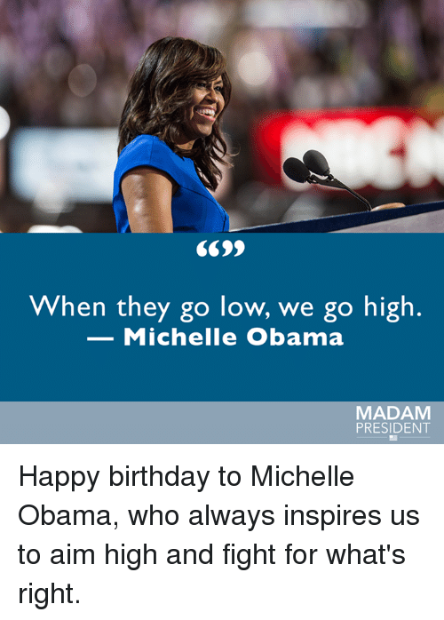 Memes, Michelle Obama, and 🤖: When they go low, we go high  Michelle Obama  MADAM  PRESIDENT Happy birthday to Michelle Obama, who always inspires us to aim high and fight for what's right.