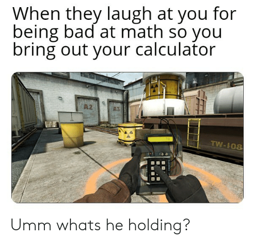 Bad, Calculator, and Math: When they laugh at you for  being bad at math so you  bring out your calculator  A2  TW-108 Umm whats he holding?