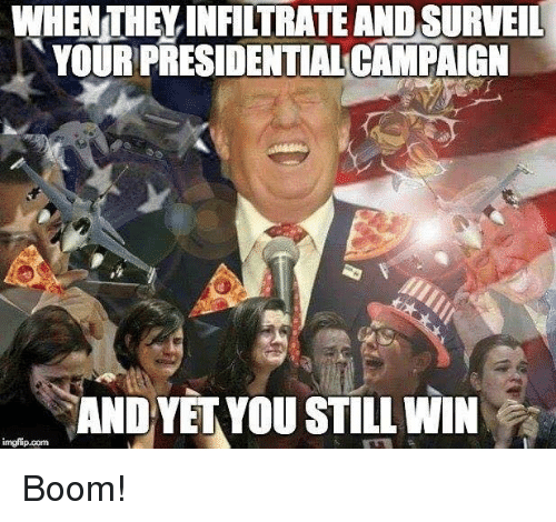 Memes, Boom, and 🤖: WHEN THEYINFILTRATE AND SURVEIL  YOURPRESIDENTIAL CAMPAIGN  AND YET YOU STILL WIN  imgfip.com Boom!