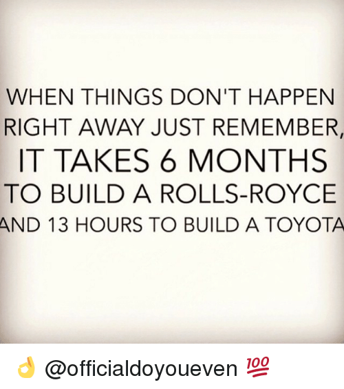 take 6: WHEN THINGS DON'T HAPPEN  RIGHT AWAY JUST REMEMBER  IT TAKES 6 MONTHS  TO BUILD A ROLLS-ROYCE  AND 13 HOURS TO BUILD A TOYOTA 👌 @officialdoyoueven 💯