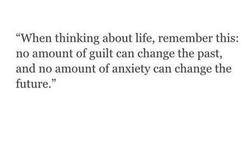 """Future, Life, and Anxiety: """"When thinking about life, remember this:  no amount of guilt can change the past,  and no amount of anxiety can change the  future.""""  05"""
