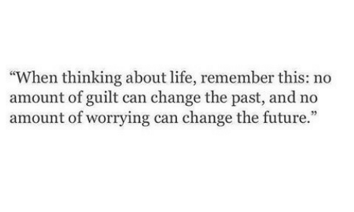 "Future, Life, and Change: ""When thinking about life, remember this: no  amount of guilt can change the past, and no  amount of worrying can change the future.  35"