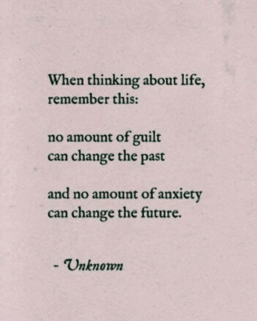 Future, Life, and Anxiety: When thinking about life,  remember this:  no amount of guilt  change the past  can  and no amount of anxiety  can change the future.  - Unknown