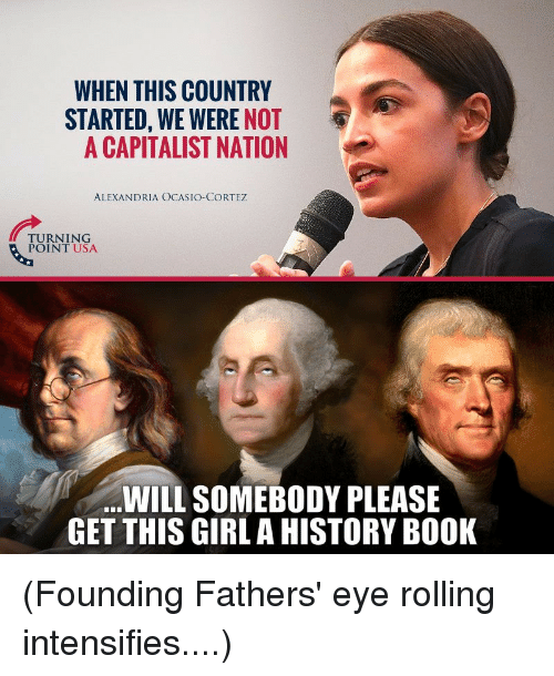 Book, Girl, and History: WHEN THIS COUNTRY  STARTED, WE WERE NOT  A CAPITALIST NATION  ALEXANDRIA OCASIO-CORTEZ  TURNING  POINT USA  WILL SOMEBODY PLEASE  GET THIS GIRL A HISTORY BOOK