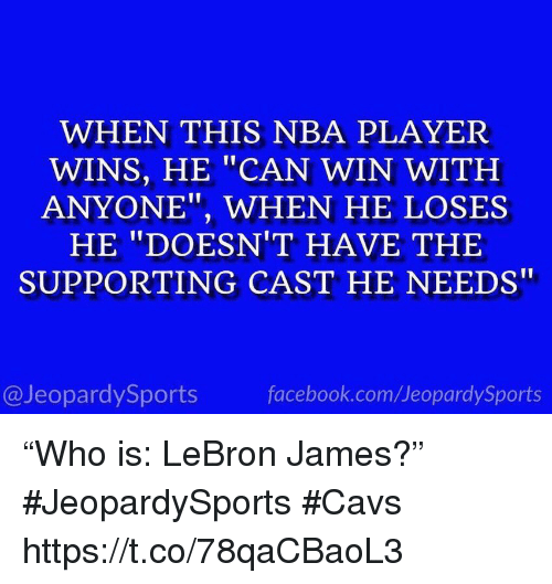 """Cavs, Facebook, and LeBron James: WHEN THIS NBA PLAYER  WINS, HE """"CAN WIN WITH  ANYONE"""", WHEN HE LOSES  HE """"DOESN'T HAVE THE  SUPPORTING CAST HE NEEDS""""  @JeopardySports  facebook.com/JeopardySports """"Who is: LeBron James?"""" #JeopardySports #Cavs https://t.co/78qaCBaoL3"""