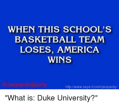 "America, Basketball, and Jeopardy: WHEN THIS SCHOOLS  BASKETBALL TEAM  LOSES, AMERICA  WINS  eopardy Sports  http/Nwww.says it.com/jeopardy/ ""What is: Duke University?"""