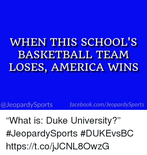 "America, Basketball, and Facebook: WHEN THIS SCHOOL'S  BASKETBALL TEAM  LOSES, AMERICA WINS  @JeopardySports facebook.com/JeopardySports ""What is: Duke University?"" #JeopardySports #DUKEvsBC https://t.co/jJCNL8OwzG"