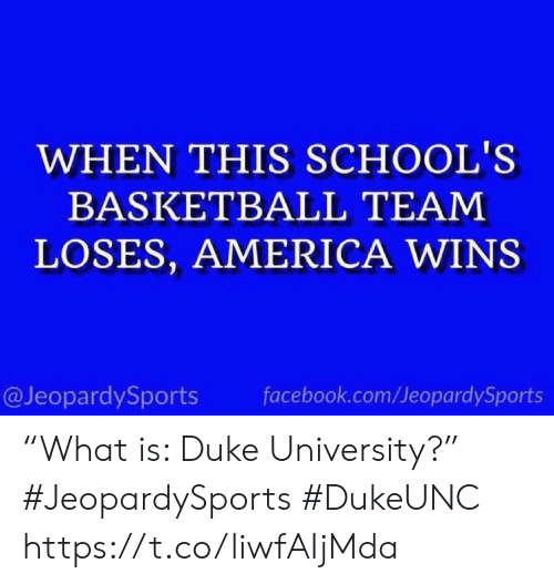 "America, Basketball, and Facebook: WHEN THIS SCHOOL'S  BASKETBALL TEAM  LOSES, AMERICA WINS  @JeopardySports facebook.com/JeopardySports ""What is: Duke University?"" #JeopardySports #DukeUNC https://t.co/liwfAIjMda"