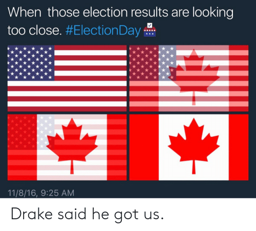 Drake, Got, and Looking: When those election results are looking  too close. #ElectionDay-H.  11/8/16, 9:25 AM Drake said he got us.