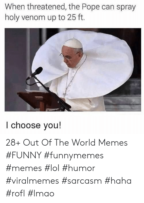 Memes Funny: When threatened, the Pope can spray  holy venom up to 25 ft.  I choose you! 28+ Out Of The World Memes #FUNNY #funnymemes #memes #lol #humor #viralmemes #sarcasm #haha #rofl #lmao