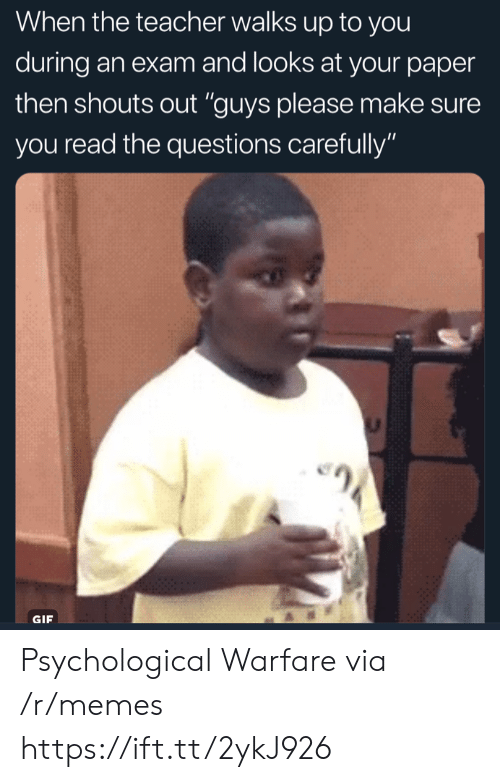 "Gif, Memes, and Teacher: When tne teacher walkS Up to you  during an exam and looks at your paper  then shouts out ""guys please make sure  you read the questions carefully""  GIF Psychological Warfare via /r/memes https://ift.tt/2ykJ926"