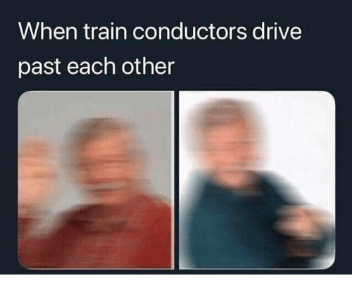 Drive, Train, and Dank Memes: when train conductors drive  past each other
