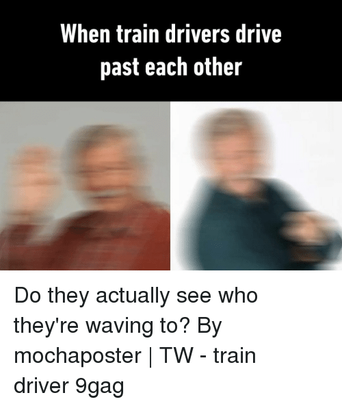 9gag, Memes, and Drive: When train drivers drive  past each other Do they actually see who they're waving to?⠀ By mochaposter | TW⠀ -⠀ train driver 9gag