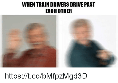 Memes, Drive, and Train: WHEN TRAIN DRIVERS DRIVE PAST  EACH OTHER https://t.co/bMfpzMgd3D