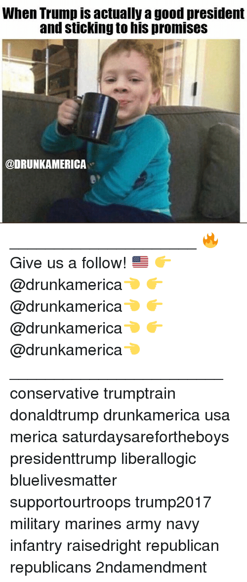 Memes, Army, and Good: When Trump is actually a good president  and sticking to his promiseS  @DRUNKAMERICA _____________________ 🔥Give us a follow! 🇺🇸 👉@drunkamerica👈 👉@drunkamerica👈 👉@drunkamerica👈 👉@drunkamerica👈 ________________________ conservative trumptrain donaldtrump drunkamerica usa merica saturdaysarefortheboys presidenttrump liberallogic bluelivesmatter supportourtroops trump2017 military marines army navy infantry raisedright republican republicans 2ndamendment