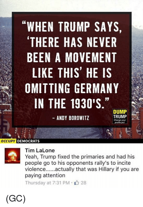 Memes, Germany, and Andy Borowitz: WHEN TRUMP SAYS,  THERE HAS NEVER  BEEN A MOVEMENT  LIKE THIS HE IS  OMITTING GERMANY  IN THE 1930'S  DUMP  TRUMP  ANDY BOROWITZ  Change your  OCCUPY DEMOCRATS  Tim LaLone  Yeah, Trump fixed the primaries and had his  people go to his opponents rally's to incite  actually that was Hillary if you are  Violence  paying attention  Thursday at 7:31 PM 28 (GC)