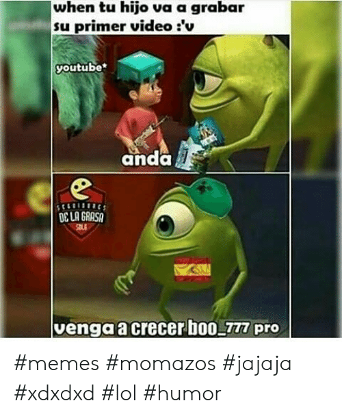 Lol, Memes, and youtube.com: when tu hijo va a grabar  su primer video :'v  youtube  anda H  OCLA GRASA  venga a crecer b00 777 pro #memes #momazos #jajaja #xdxdxd #lol #humor