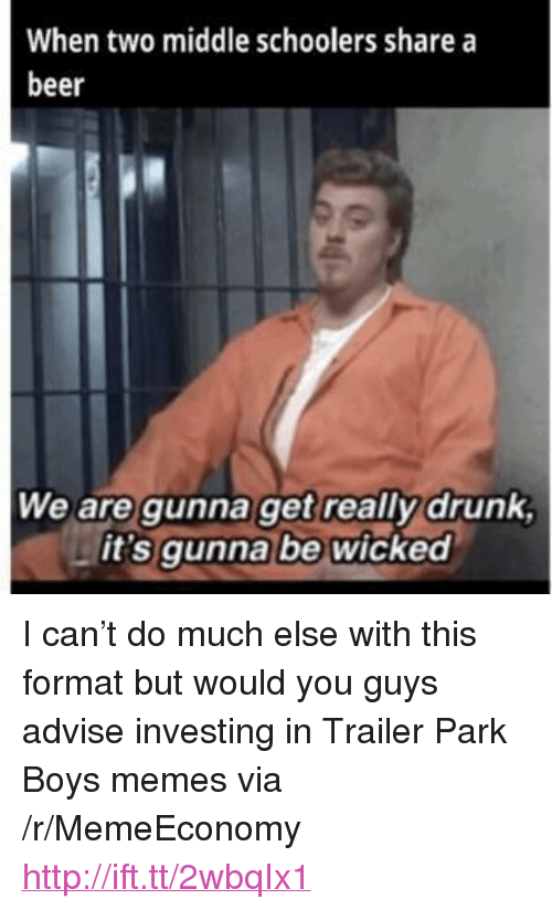 "Beer, Drunk, and Memes: When two middle schoolers share a  beer  We are gunna get really drunk  it's qunna be wicked <p>I can&rsquo;t do much else with this format but would you guys advise investing in Trailer Park Boys memes via /r/MemeEconomy <a href=""http://ift.tt/2wbqIx1"">http://ift.tt/2wbqIx1</a></p>"