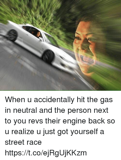 Girl Memes, Race, and Back: When u accidentally hit the gas in neutral and the person next to you revs their engine back so u realize u just got yourself a street race https://t.co/ejRgUjKKzm