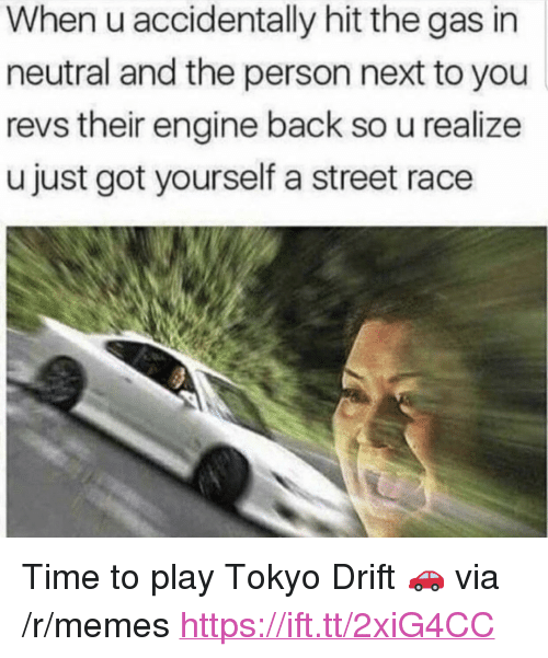 """Memes, Time, and Race: When u accidentally hit the gas in  neutral and the person next to you  revs their engine back so u realize  u just got yourself a street race <p>Time to play Tokyo Drift 🚗 via /r/memes <a href=""""https://ift.tt/2xiG4CC"""">https://ift.tt/2xiG4CC</a></p>"""
