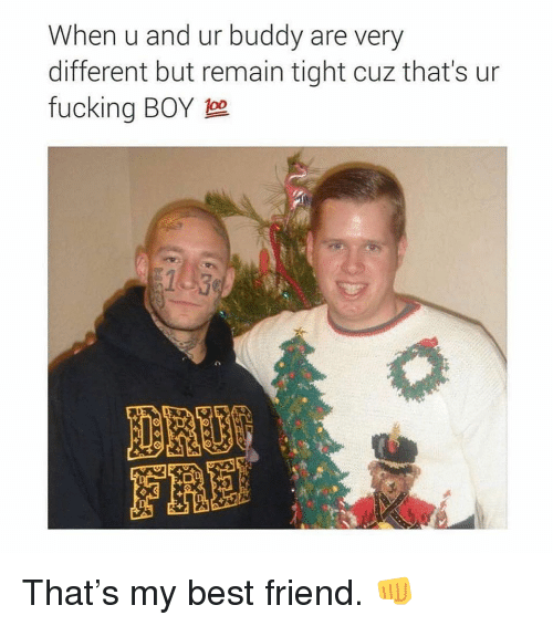 Best Friend, Fucking, and Memes: When u and ur buddy are very  different but remain tight cuz that's ur  fucking BOY 1  143  FRE That's my best friend. 👊