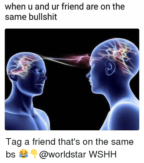 Memes, Worldstar, and Wshh: when u and ur friend are on the  same bullshit Tag a friend that's on the same bs 😂👇@worldstar WSHH