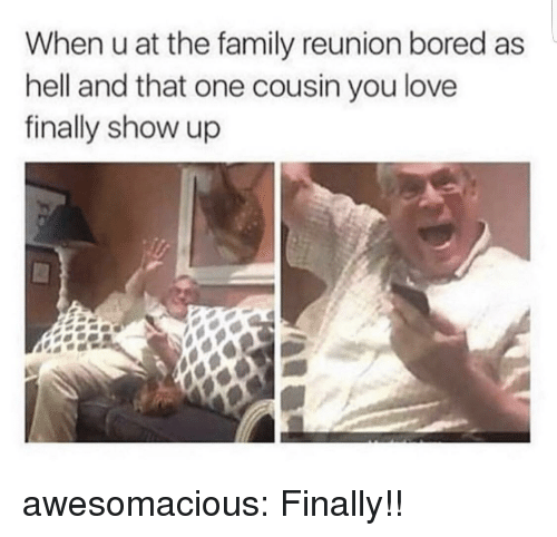 Bored, Family, and Love: When u at the family reunion bored as  hell and that one cousin you love  finally show up awesomacious:  Finally!!