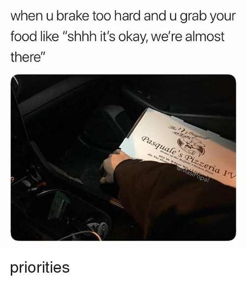 """Food, Okay, and Relatable: when u brake too hard and u grab your  food like """"shhh it's okay, we're almost  there""""  Pasquale's Pizzeria I  MasiPopal priorities"""