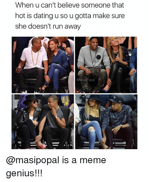 Dating, Meme, and Memes: When u can't believe someone that  hot is dating u so ugotta make sure  she doesn't run away  @MasiPopal @masipopal is a meme genius!!!