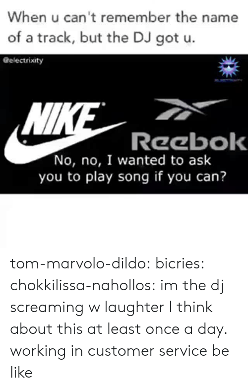 Reebok: When u can't remember the name  of a track, but the DJ got u.  Gelectrixity  Wl  Reebok  No, no, I wanted to ask  you to play song if you can? tom-marvolo-dildo: bicries:  chokkilissa-nahollos: im the dj screaming w laughter  I think about this at least once a day.    working in customer service be like