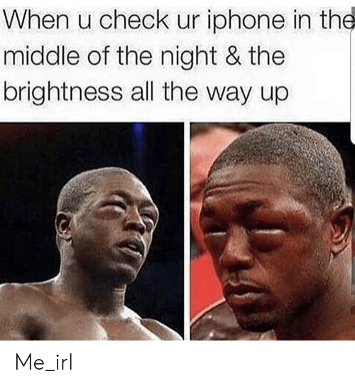 All The Way Up: When u check ur iphone in the  middle of the night & the  brightness all the way up Me_irl
