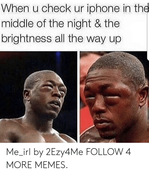 All The Way Up: When u check ur iphone in the  middle of the night & the  brightness all the way up Me_irl by 2Ezy4Me FOLLOW 4 MORE MEMES.