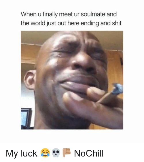 Funny, Shit, and World: When u finally meet ur soulmate and  the world just out here ending and shit My luck 😂💀👎🏽 NoChill