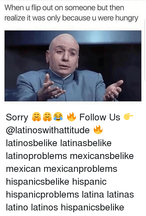 Hungry, Latinos, and Memes: When u flip out on someone but then  realize it was only because u were hungry Sorry 🤗🤗😂 🔥 Follow Us 👉 @latinoswithattitude 🔥 latinosbelike latinasbelike latinoproblems mexicansbelike mexican mexicanproblems hispanicsbelike hispanic hispanicproblems latina latinas latino latinos hispanicsbelike