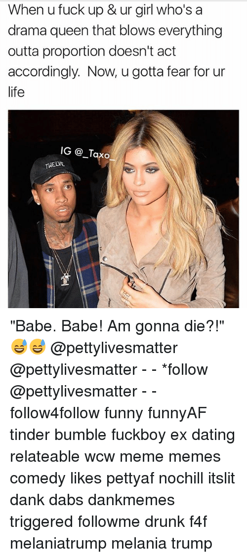 "The Dab, Dank, and Dating: When u fuck up & ur girl who's a  drama queen that blows everything  outta proportion doesn't act  accordingly. Now, u gotta fear for ur  life  IG @Taxo  TWELVE ""Babe. Babe! Am gonna die?!""😅😅 @pettylivesmatter @pettylivesmatter - - *follow @pettylivesmatter - - follow4follow funny funnyAF tinder bumble fuckboy ex dating relateable wcw meme memes comedy likes pettyaf nochill itslit dank dabs dankmemes triggered followme drunk f4f melaniatrump melania trump"