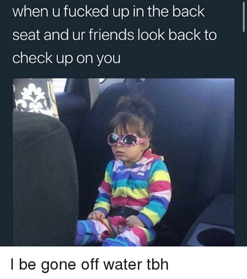 Friends, Funny, and Tbh: when u fucked up in the back  seat and ur friends look back to  check up on you I be gone off water tbh