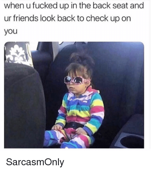 Friends, Funny, and Memes: when u fucked up in the back seat and  ur friends look back to check up on  you SarcasmOnly