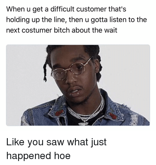 costumer: When u get a difficult customer that's  holding up the line, then u gotta listen to the  next costumer bitch about the wait Like you saw what just happened hoe
