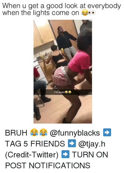 Bruh, Friends, and Twitter: When u get a good look at everybody  when the lights come on  I'm dead BRUH 😂😂 @funnyblacks ➡️ TAG 5 FRIENDS ➡️ @tjay.h (Credit-Twitter) ➡️ TURN ON POST NOTIFICATIONS