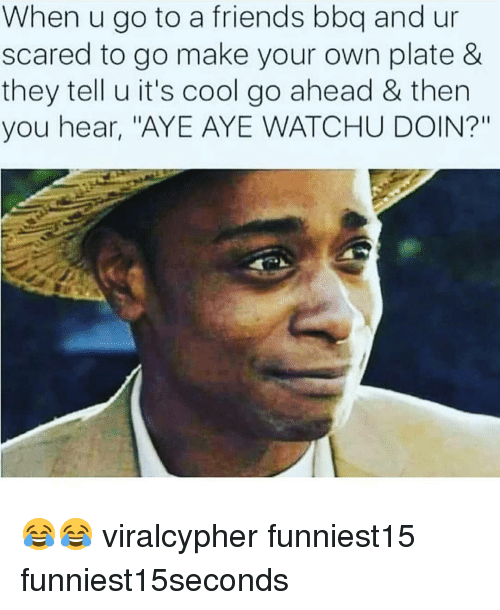 "Friends, Funny, and Cool: When u go to a friends bbq and ur  scared to go make your own plate &  they tell u it's cool go ahead & then  you hear, ""AYE AYE WATCHU DOIN?"" 😂😂 viralcypher funniest15 funniest15seconds"