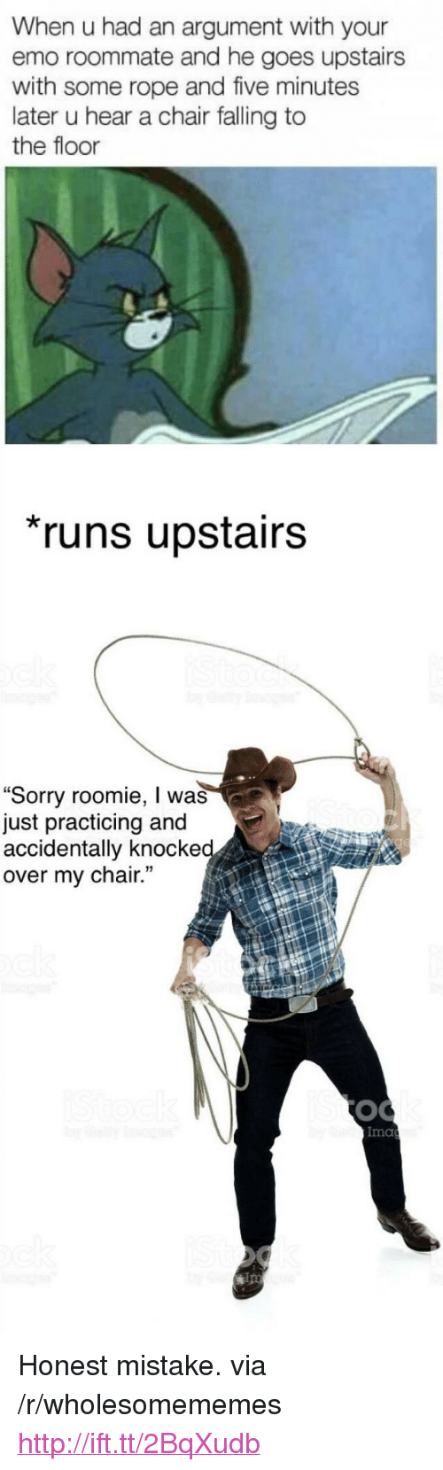 """Emo, Roommate, and Sorry: When u had an argument with your  emo roommate and he goes upstairs  with some rope and five minutes  later u hear a chair falling to  the floor  runs upstairs  """"Sorry roomie, I was  just practicing and  accidentally knocke  over my chair.  Ima  ips <p>Honest mistake. via /r/wholesomememes <a href=""""http://ift.tt/2BqXudb"""">http://ift.tt/2BqXudb</a></p>"""