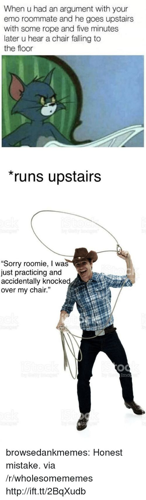 """Emo, Roommate, and Sorry: When u had an argument with your  emo roommate and he goes upstairs  with some rope and five minutes  later u hear a chair falling to  the floor  runs upstairs  """"Sorry roomie, I was  just practicing and  accidentally knocke  over my chair.  Ima  ips browsedankmemes:  Honest mistake. via /r/wholesomememes http://ift.tt/2BqXudb"""
